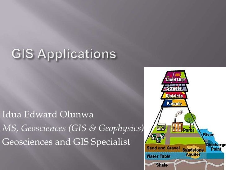 GIS Applications<br />Idua Edward Olunwa<br />MS, Geosciences (GIS & Geophysics)<br />Geosciences and GIS Specialist<br />...