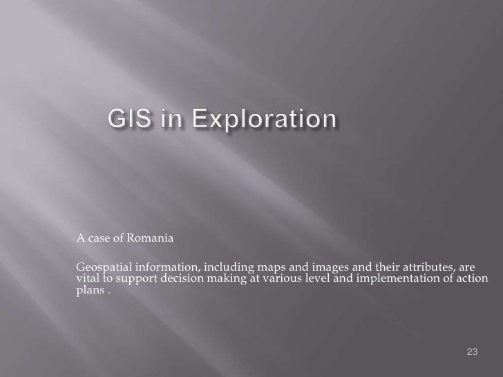 GIS in Exploration<br />A case of Romania<br />Geospatial information, including maps and images and their attributes, are...