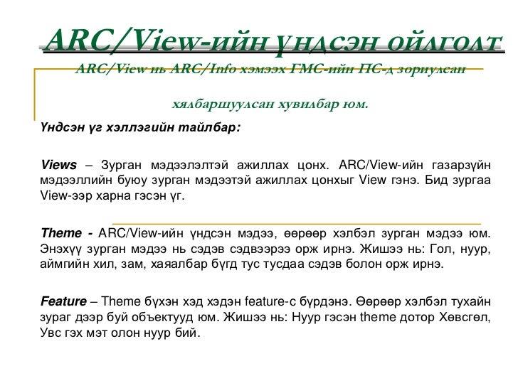 ARC/View-ийн үндсэн ойлголтARC/View нь ARC/Info хэмээх ГМС-ийн ПС-д зориулсан хялбаршуулсан хувилбар юм.<br />Үндсэн үг хэ...