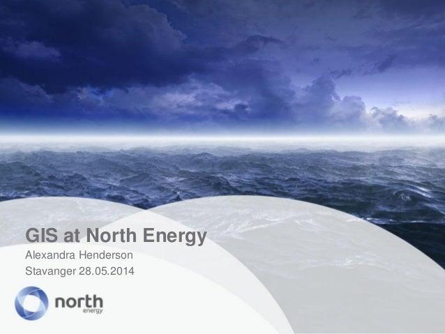 GIS at North Energy Alexandra Henderson Stavanger 28.05.2014