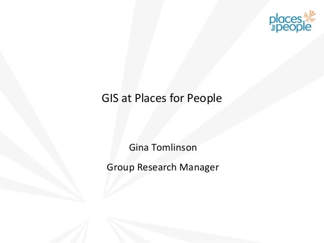 GIS at Places for People     Gina Tomlinson Group Research Manager