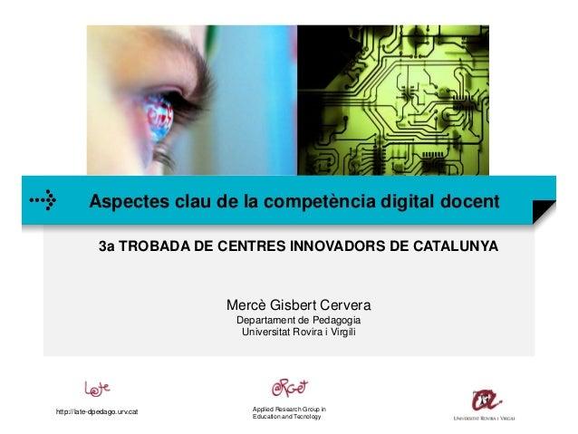 Aspectes clau de la competència digital docent 3a TROBADA DE CENTRES INNOVADORS DE CATALUNYA Mercè Gisbert Cervera Departa...
