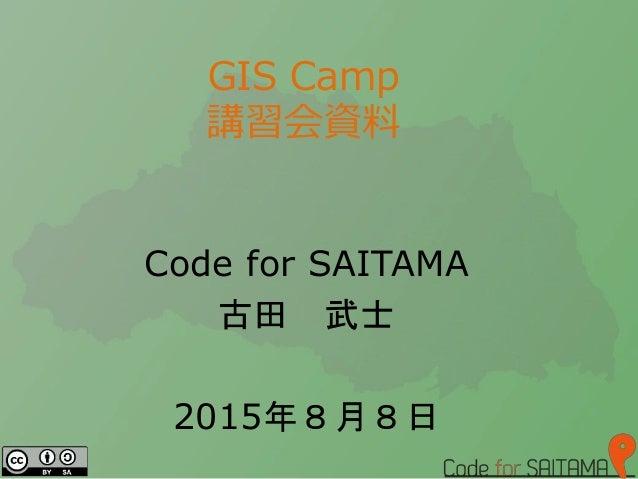 GIS Camp 講習会資料 Code for SAITAMA 古田 武士 2015年8月8日