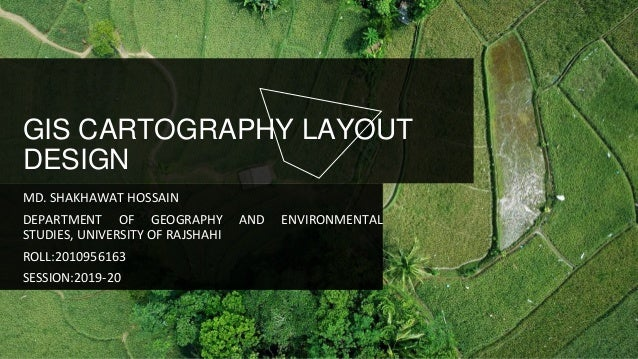 GIS CARTOGRAPHY LAYOUT DESIGN MD. SHAKHAWAT HOSSAIN DEPARTMENT OF GEOGRAPHY AND ENVIRONMENTAL STUDIES, UNIVERSITY OF RAJSH...