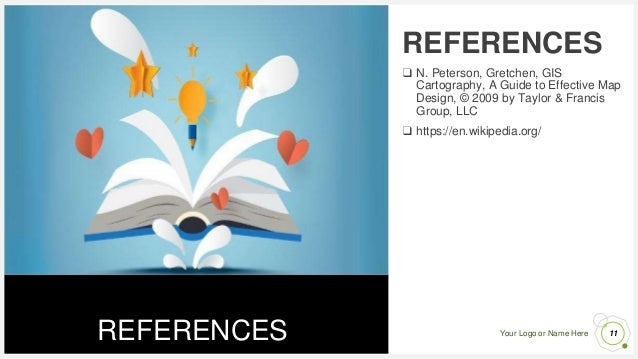 Your Logo or Name Here REFERENCES 11 REFERENCES ❑ N. Peterson, Gretchen, GIS Cartography, A Guide to Effective Map Design,...