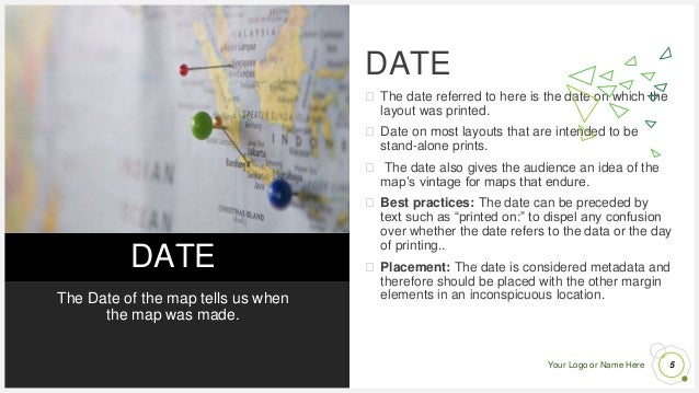 Your Logo or Name Here DATE The Date of the map tells us when the map was made. DATE ⮚ The date referred to here is the da...