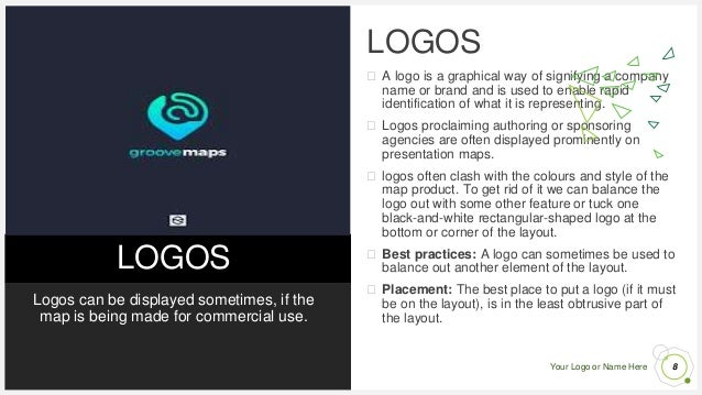 Your Logo or Name Here LOGOS Logos can be displayed sometimes, if the map is being made for commercial use. LOGOS ⮚ A logo...
