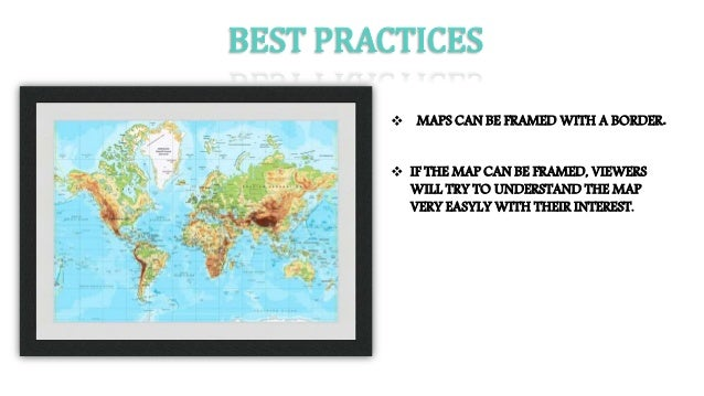 BEST PRACTICES  MAPS CAN BE FRAMED WITH A BORDER.  IF THE MAP CAN BE FRAMED, VIEWERS WILL TRY TO UNDERSTAND THE MAP VERY...