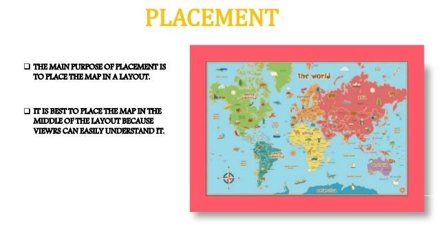 PLACEMENT  THE MAIN PURPOSE OF PLACEMENT IS TO PLACE THE MAP IN A LAYOUT.  IT IS BEST TO PLACE THE MAP IN THE MIDDLE OF ...