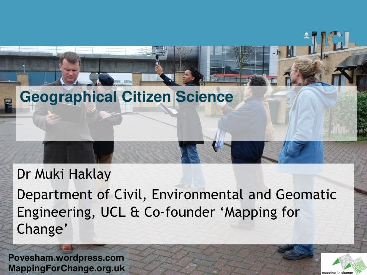 Geographical Citizen Science      Dr Muki Haklay  Department of Civil, Environmental and Geomatic  Engineering, UCL & Co-f...