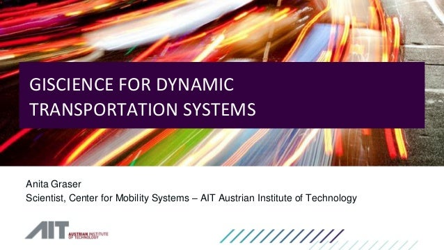 Anita Graser Scientist, Center for Mobility Systems – AIT Austrian Institute of Technology GISCIENCE FOR DYNAMIC TRANSPORT...
