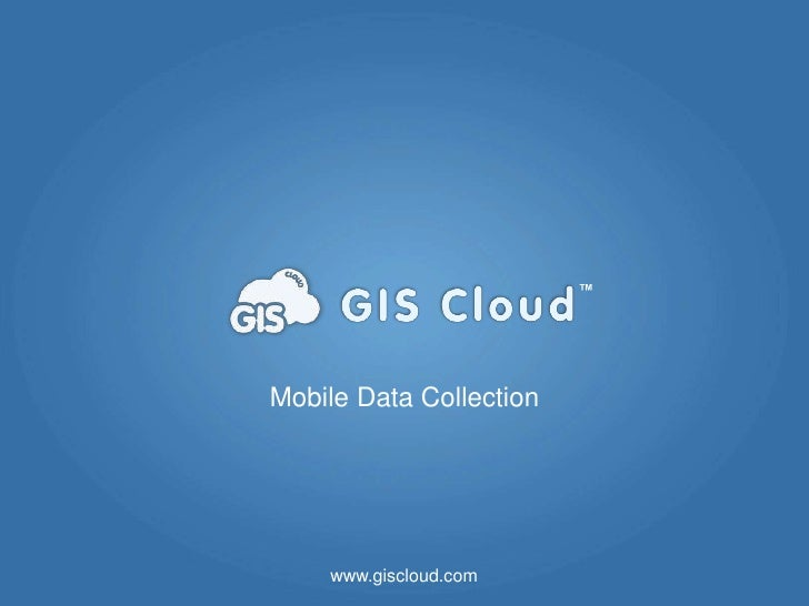 ™Mobile Data Collection    www.giscloud.com                             www.giscloud.com