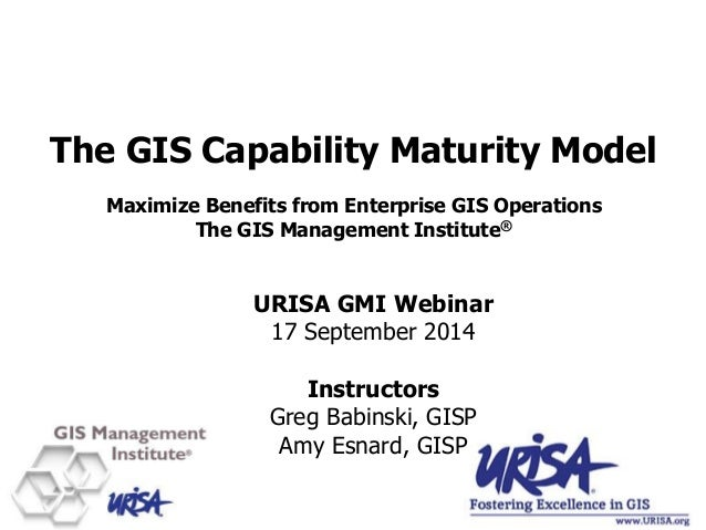 The GIS Capability Maturity Model Maximize Benefits from Enterprise GIS Operations The GIS Management Institute® URISA GMI...