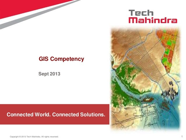 1Copyright © 2013 Tech Mahindra. All rights reserved. Connected World. Connected Solutions. GIS Competency Sept 2013
