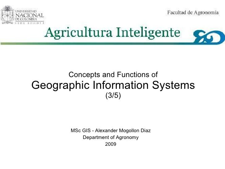 Concepts and Functions of Geographic Information Systems (3/5) MSc GIS - Alexander Mogollon Diaz Department of Agronomy 20...