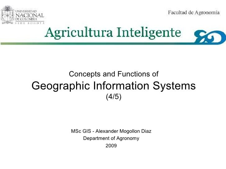 Concepts and Functions of Geographic Information Systems (4/5) MSc GIS - Alexander Mogollon Diaz Department of Agronomy 20...
