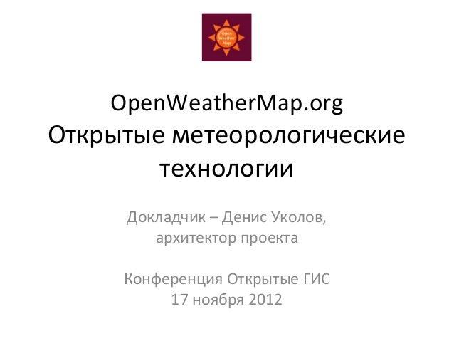 OpenWeatherMap.orgОткрытые метеорологические        технологии     Докладчик – Денис Уколов,        архитектор проекта    ...