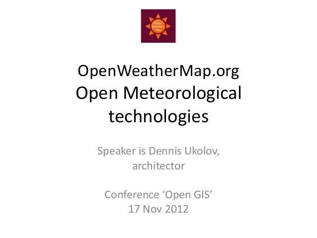 OpenWeatherMap.orgOpen Meteorological   technologies  Speaker is Dennis Ukolov,        architector   Conference 'Open GIS'...