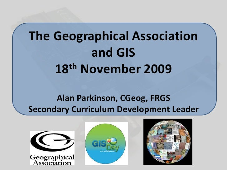 The Geographical Associationand GIS18th November 2009Alan Parkinson, CGeog, FRGSSecondary Curriculum Development Leader<br />