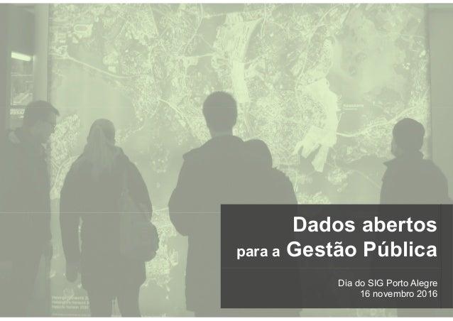 Dia do SIG Porto Alegre 16 novembro 2016 Dados abertos para a Gestão Pública