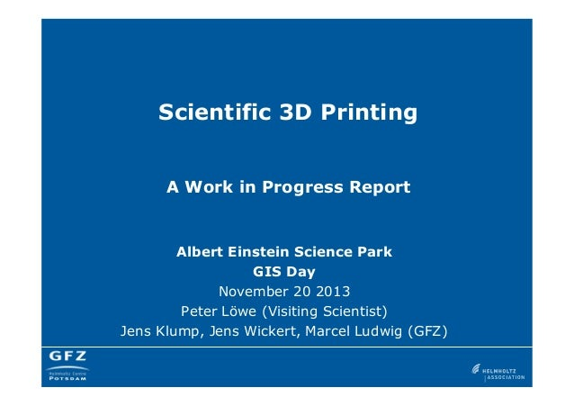 Scientific 3D Printing  A Work in Progress Report  Albert Einstein Science Park GIS Day November 20 2013 Peter Löwe (Visit...