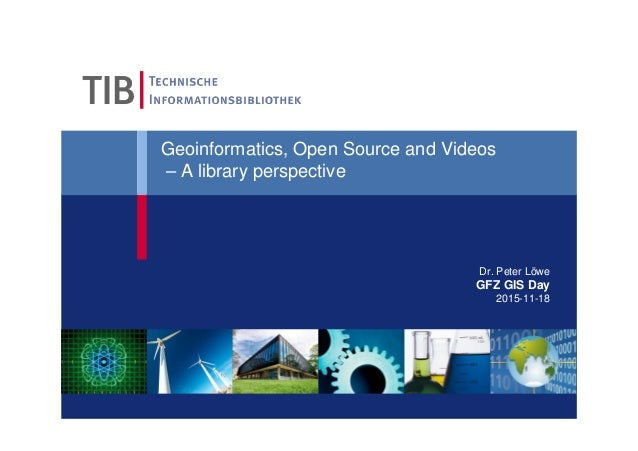 Geoinformatics, Open Source and Videos – A library perspective Dr. Peter Löwe GFZ GIS Day 2015-11-18