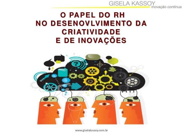 www.giselakassoy.com.brO PAPEL DO RHNO DESENOVLVIMENTO DACRIATIVIDADEE DE INOVAÇÕES