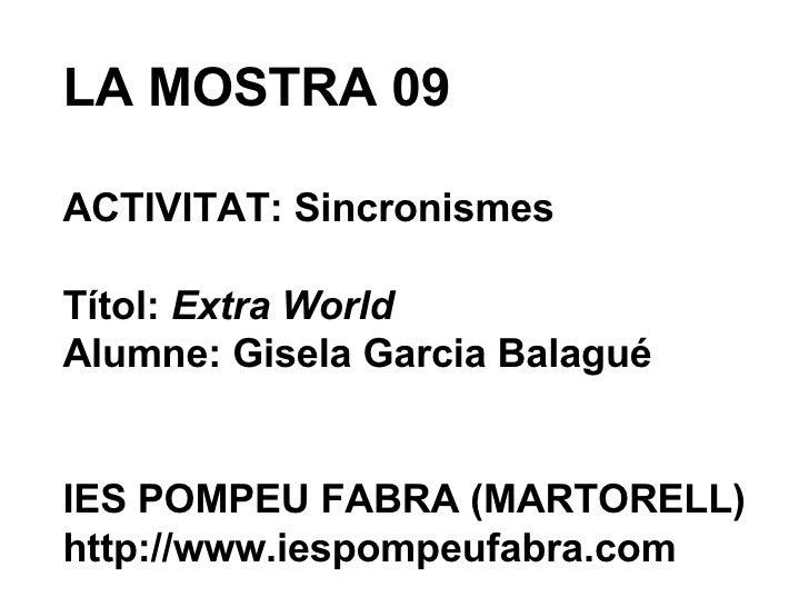 LA MOSTRA 09 ACTIVITAT: Sincronismes Títol:  Extra World Alumne: Gisela Garcia Balagué IES POMPEU FABRA (MARTORELL) http:/...