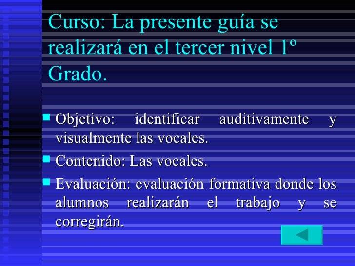 Curso: La presente guía se realizará en el tercer nivel 1º Grado.  <ul><li>Objetivo: identificar auditivamente y visualmen...