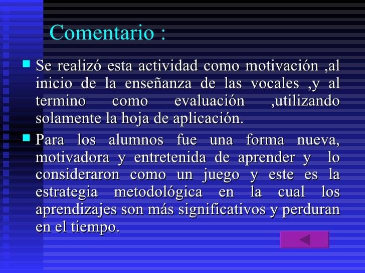 Comentario : <ul><li>Se realizó esta actividad como motivación ,al inicio de la enseñanza de las vocales ,y al termino com...