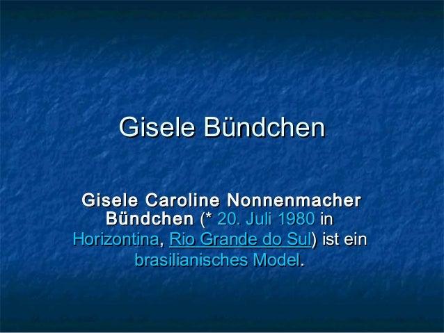 Gisele Bündchen Gisele Caroline Nonnenmacher    Bündchen (*20. Juli1980inHorizontina,Rio Grande do Sul) ist ein    ...