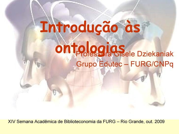 Introdução às ontologias Professora Gisele Dziekaniak Grupo  Edutec  – FURG/CNPq XIV Semana Acadêmica de Biblioteconomia d...