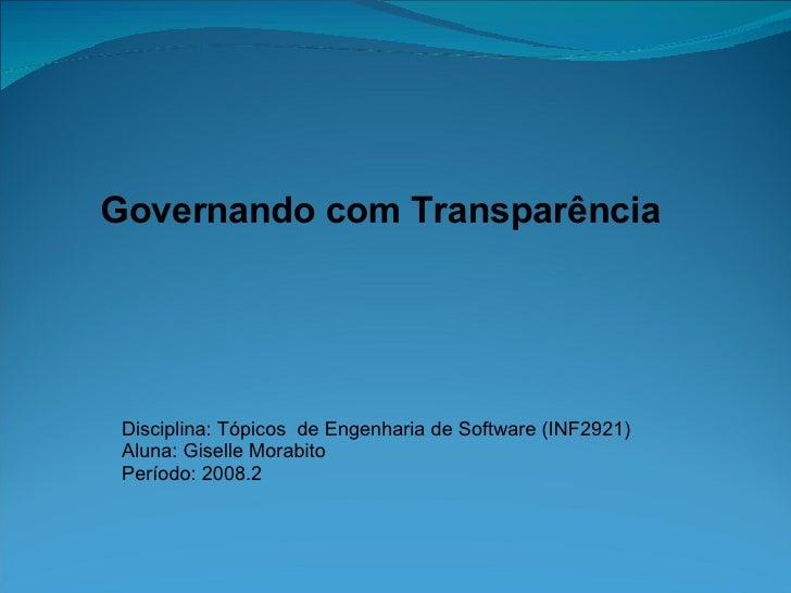 Governando com Transparência Disciplina: Tópicos  de Engenharia de Software (INF2921) Aluna: Giselle Morabito Período: 200...