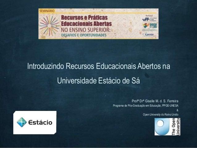 Introduzindo Recursos Educacionais Abertos naUniversidade Estácio de SáProfª Drª Giselle M. d. S. FerreiraPrograma de Pós-...