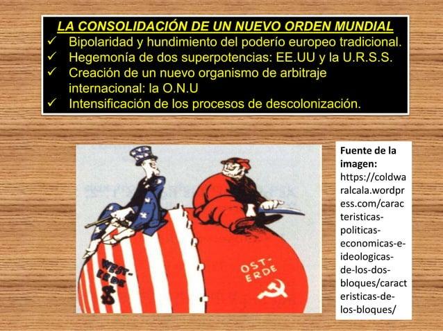 LA CONSOLIDACIÓN DE UN NUEVO ORDEN MUNDIAL  Bipolaridad y hundimiento del poderío europeo tradicional.  Hegemonía de dos...