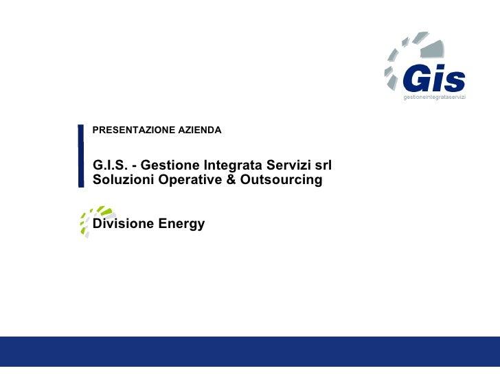 PRESENTAZIONE AZIENDA G.I.S. - Gestione Integrata Servizi srl  Soluzioni Operative & Outsourcing Divisione Energy