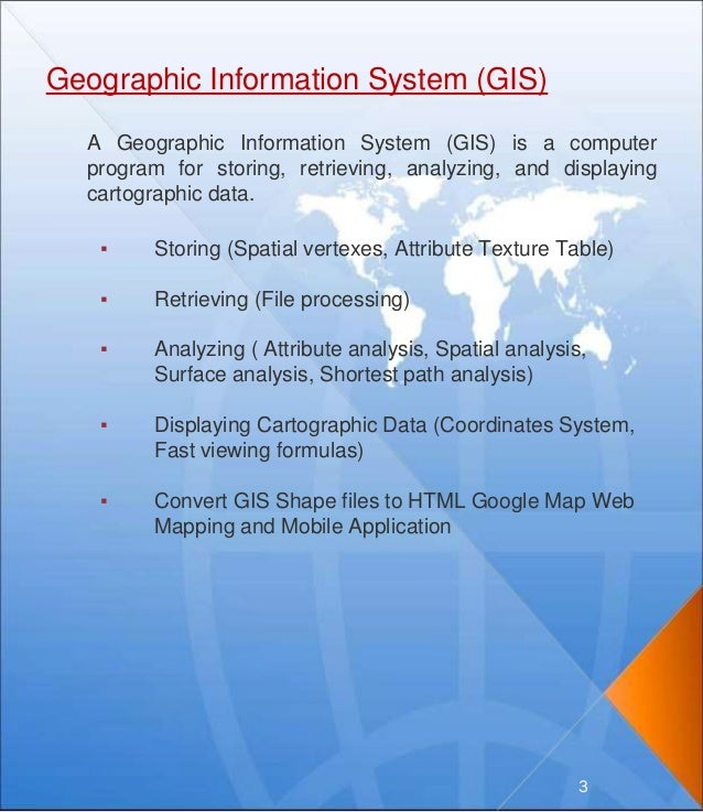 Geographic Information System (GIS) A Geographic Information System (GIS) is a computer program for storing, retrieving, a...