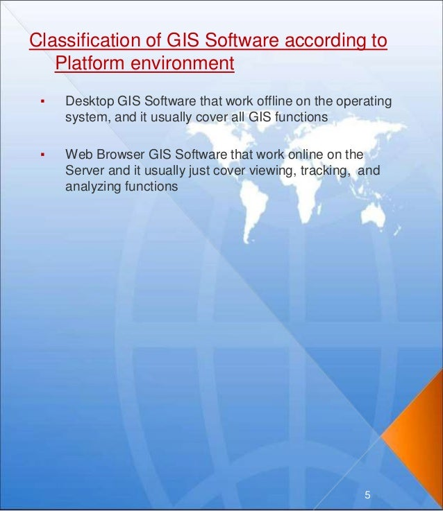 Classification of GIS Software according to Platform environment ▪ Desktop GIS Software that work offline on the operating...
