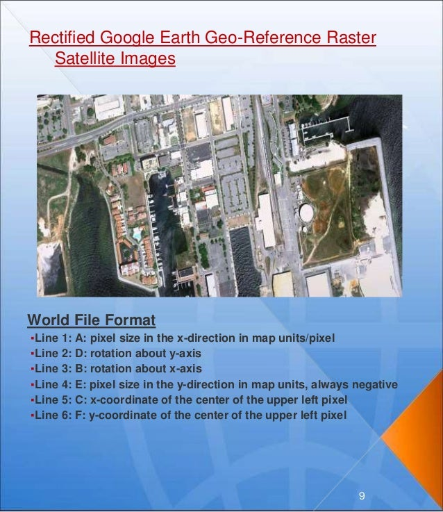 Rectified Google Earth Geo-Reference Raster Satellite Images World File Format ▪Line 1: A: pixel size in the x-direction i...