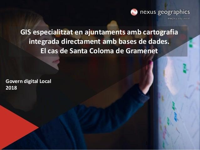 1 Govern digital Local 2018 1 GIS especialitzat en ajuntaments amb cartografia integrada directament amb bases de dades. E...