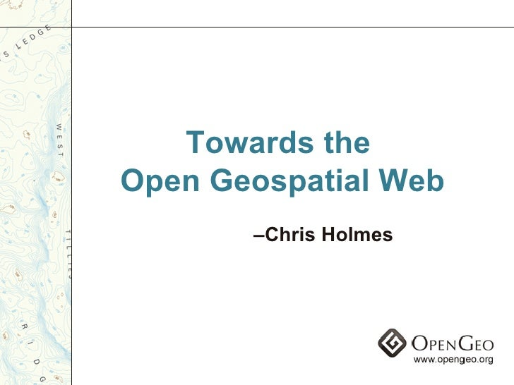Towards the  Open Geospatial Web – Chris Holmes