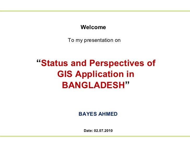 """Welcome To my presentation on   """" Status and Perspectives of GIS Application in BANGLADESH """" BAYES AHMED Date: 02.07.2010"""