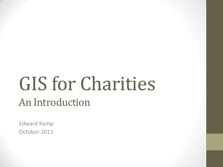 GIS for CharitiesAn Introduction<br />Edward Kemp<br />October 2011<br />