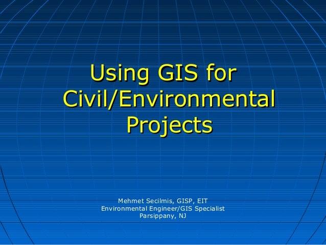 Mehmet Secilmis, GISP, EIT Environmental Engineer/GIS Specialist Parsippany, NJ Using GIS forUsing GIS for Civil/Environme...