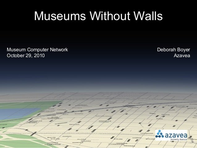 Museums Without Walls Deborah Boyer Azavea Museum Computer Network October 29, 2010