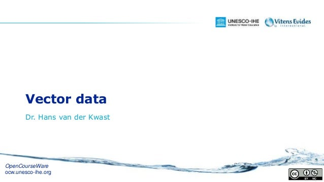 Vector data Dr. Hans van der Kwast OpenCourseWare ocw.unesco-ihe.org