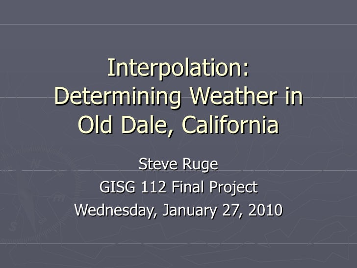 Interpolation: Determining Weather in Old Dale, California Steve Ruge GISG 112 Final Project Wednesday, January 27, 2010