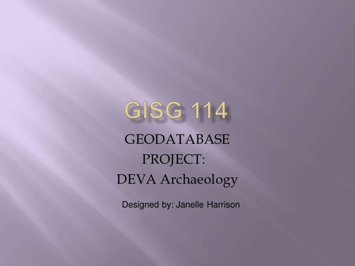 GISG 114<br />GEODATABASE<br />PROJECT:<br />DEVA Archaeology<br />Designed by: Janelle Harrison<br />