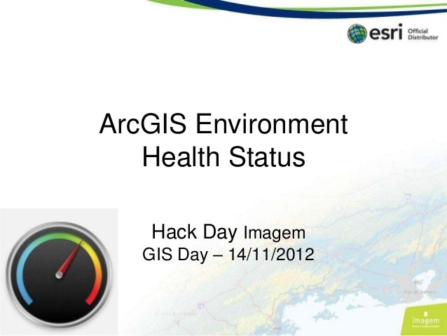 ArcGIS Environment   Health Status    Hack Day Imagem   GIS Day – 14/11/2012