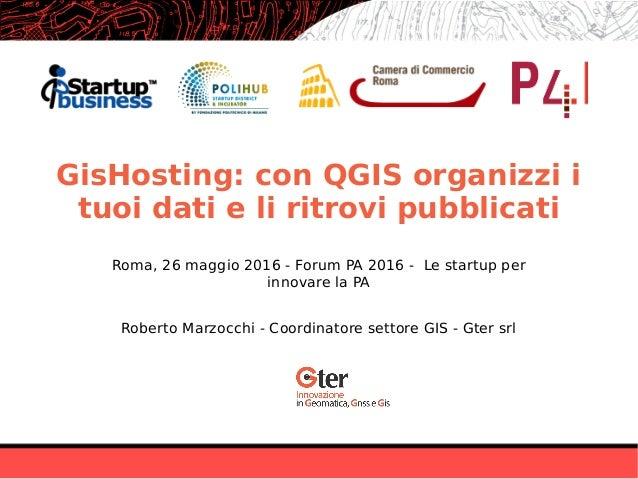 GisHosting: con QGIS organizzi i tuoi dati e li ritrovi pubblicati Roberto Marzocchi - Coordinatore settore GIS - Gter srl...